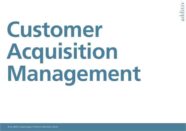 Customer Acquisition Management  © by additiv Copenhagen, Frankfurt, München, Zürich