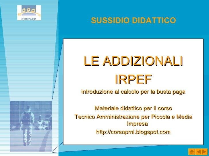 <ul><li>LE ADDIZIONALI </li></ul><ul><li>IRPEF </li></ul><ul><li>introduzione al calcolo per la busta paga </li></ul><ul><...
