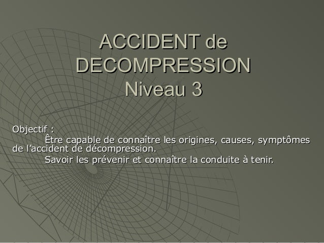 ACCIDENT de DECOMPRESSION Niveau 3 Objectif : Être capable de connaître les origines, causes, symptômes de l'accident de d...