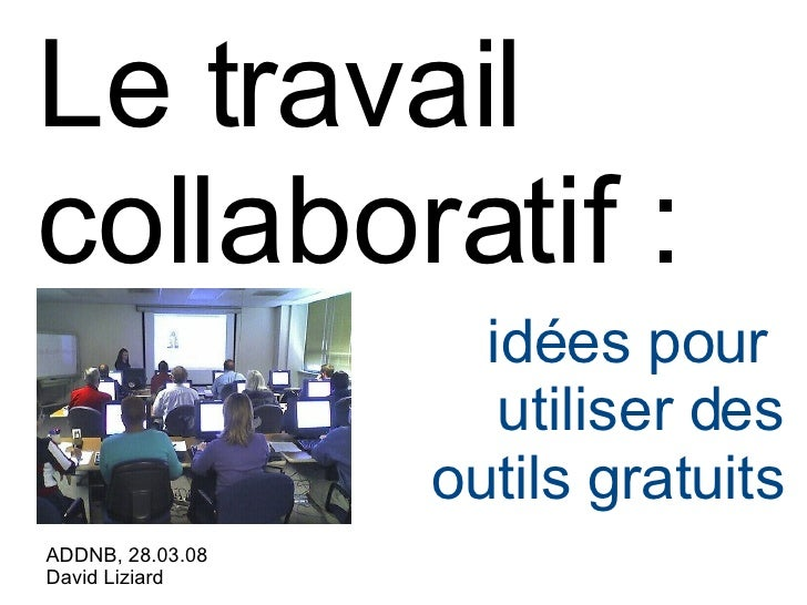 Le travail collaboratif : <ul><ul><li>ADDNB, 28.03.08 </li></ul></ul><ul><ul><li>David Liziard  </li></ul></ul><ul><ul><li...