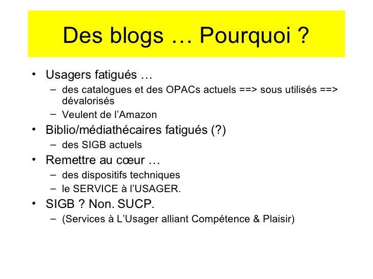 Des blogs … Pourquoi ? <ul><li>Usagers fatigués … </li></ul><ul><ul><li>des catalogues et des OPACs actuels ==> sous utili...