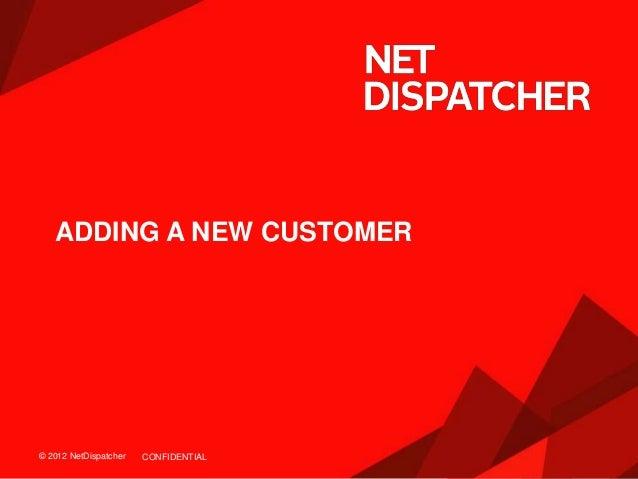 © 2012 NetDispatcher© 2012 NetDispatcher ADDING A NEW CUSTOMER CONFIDENTIAL