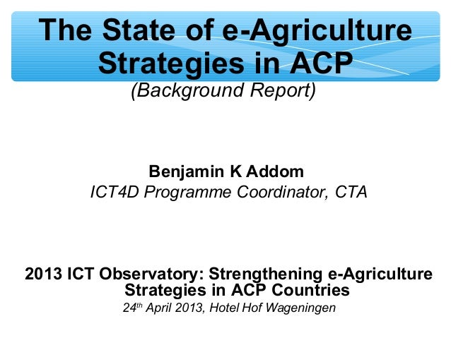 The State of e-AgricultureStrategies in ACP(Background Report)Benjamin K AddomICT4D Programme Coordinator, CTA2013 ICT Obs...