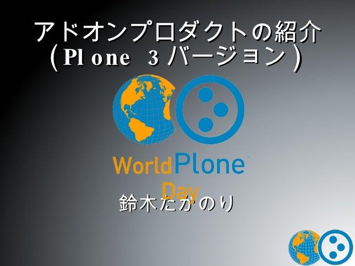 アドオンプロダクトの紹介 (Plone 3 バージョン ) 鈴木たかのり