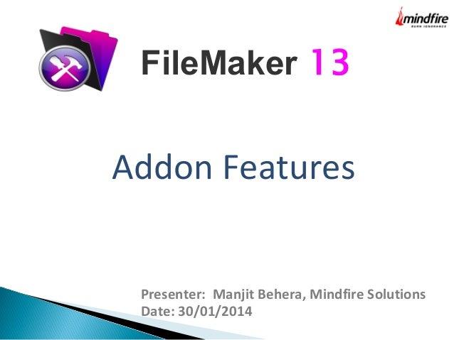 FileMaker 13  Addon Features  Presenter: Manjit Behera, Mindfire Solutions Date: 30/01/2014