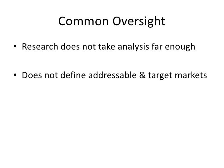 Common Oversight<br />Research does not take analysis far enough<br />Does not define addressable & target markets<br />