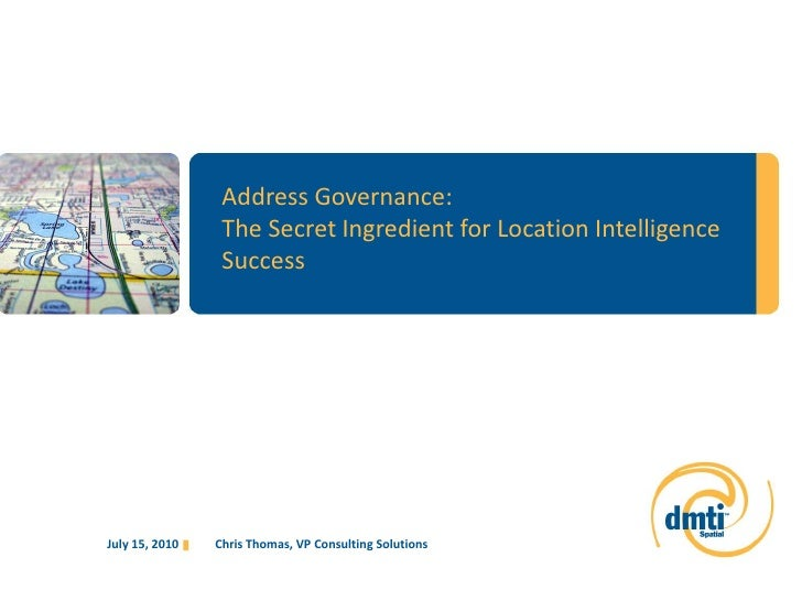 Address Governance:<br />The Secret Ingredient for Location Intelligence Success<br />Chris Thomas, VP Consulting Solution...