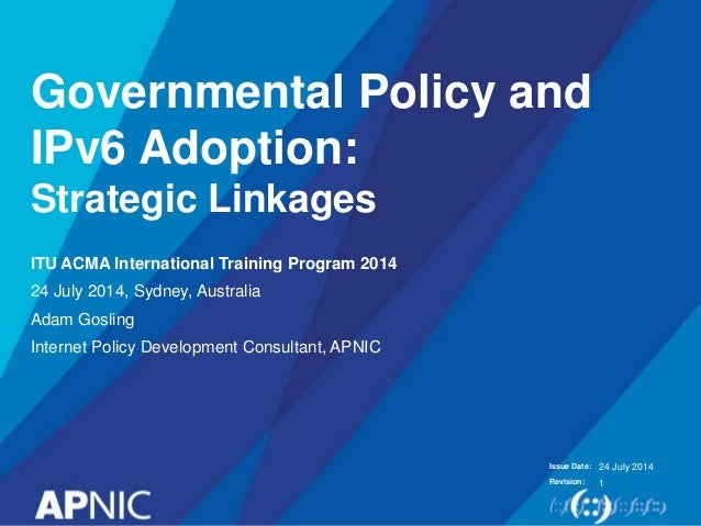 Issue Date: Revision: Governmental Policy and IPv6 Adoption: Strategic Linkages ITU ACMA International Training Program 20...