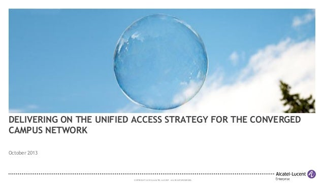 DELIVERING ON THE UNIFIED ACCESS STRATEGY FOR THE CONVERGED CAMPUS NETWORK October 2013  COPYRIGHT © 2013 ALCATEL-LUCENT. ...