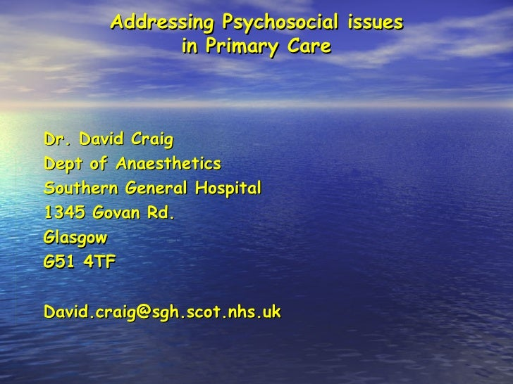Addressing Psychosocial issues in Primary Care Dr. David Craig Dept of Anaesthetics Southern General Hospital 1345 Govan R...