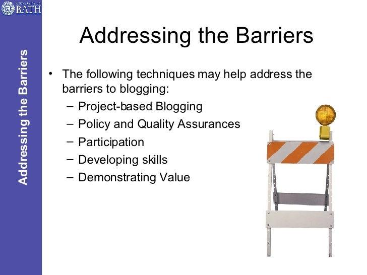 Addressing the Barriers <ul><li>The following techniques may help address the barriers to blogging: </li></ul><ul><ul><li>...
