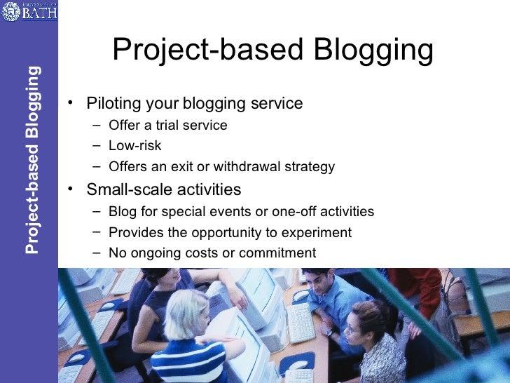 Project-based Blogging <ul><li>Piloting your blogging service </li></ul><ul><ul><li>Offer a trial service </li></ul></ul><...
