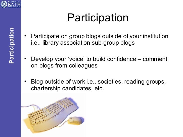 Participation <ul><li>Participate on group blogs outside of your institution i.e.. library association sub-group blogs </l...