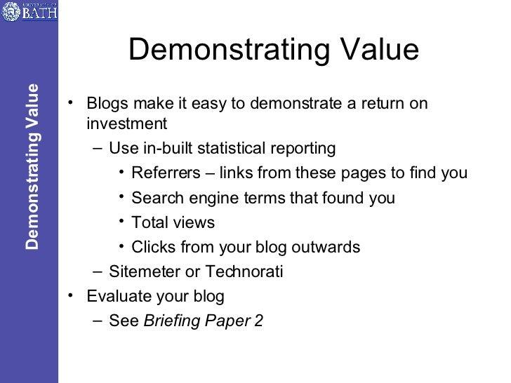 Demonstrating Value <ul><li>Blogs make it easy to demonstrate a return on investment </li></ul><ul><ul><li>Use in-built st...