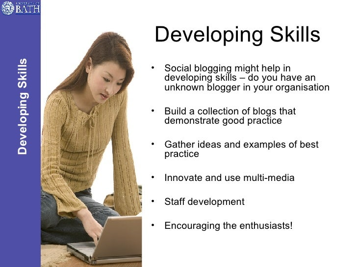 Developing Skills <ul><li>Social blogging might help in developing skills – do you have an unknown blogger in your organis...
