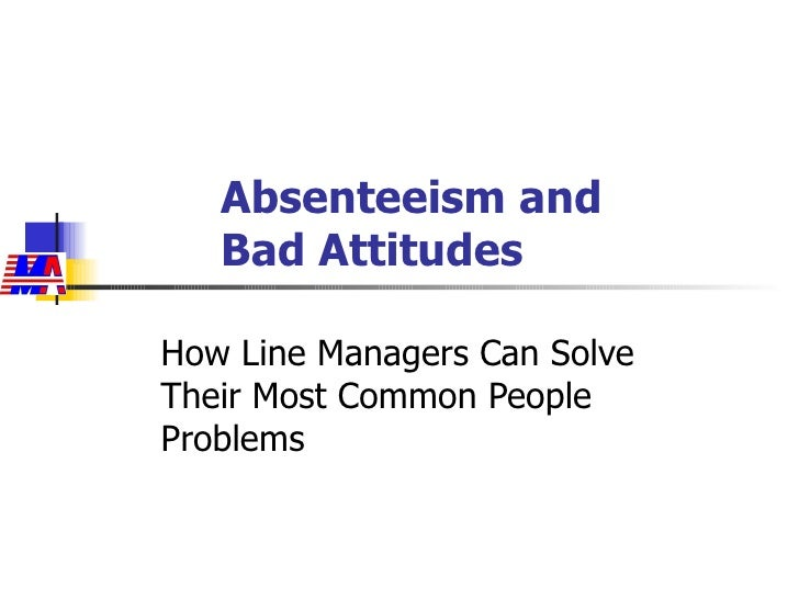 Absenteeism and  Bad Attitudes How Line Managers Can Solve Their Most Common People Problems