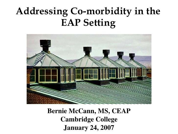 Addressing Co-morbidity in the          EAP Setting           Bernie McCann, MS, CEAP           Cambridge College         ...