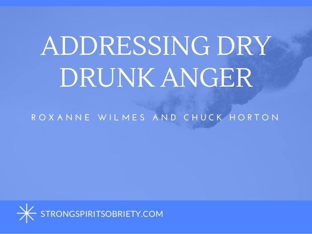ADDRESSING DRY DRUNK ANGER R O X A N N E  W I L M E S  A N D  C H U C K  H O R T O N STRONGSPIRITSOBRIETY.COM