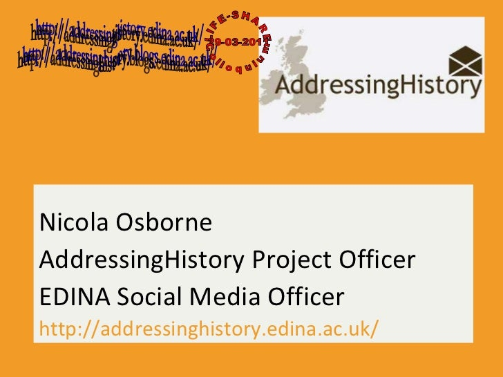 Nicola Osborne AddressingHistory Project Officer EDINA Social Media Officer http://addressinghistory.edina.ac.uk/ http://a...