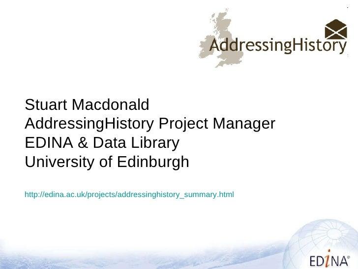 Stuart Macdonald AddressingHistory Project Manager EDINA & Data Library University of Edinburgh http://edina.ac.uk/project...