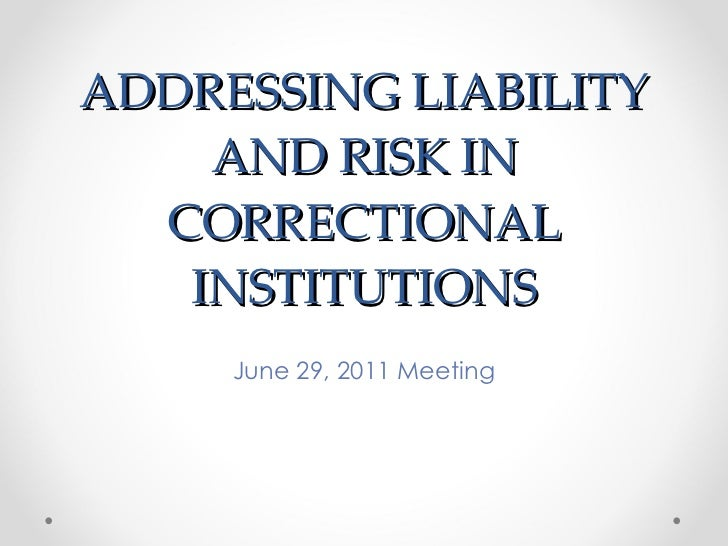 ADDRESSING LIABILITY AND RISK IN CORRECTIONAL INSTITUTIONS June 29, 2011 Meeting