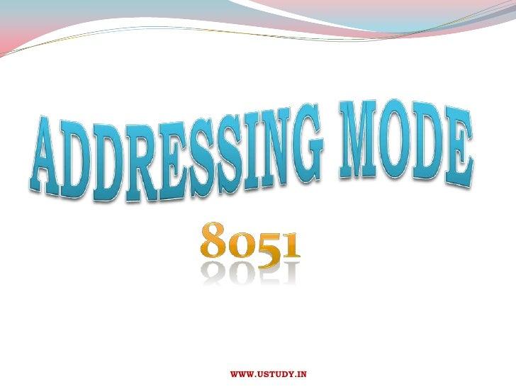ADDRESSING MODE<br />8051<br />                           WWW.USTUDY.IN<br />