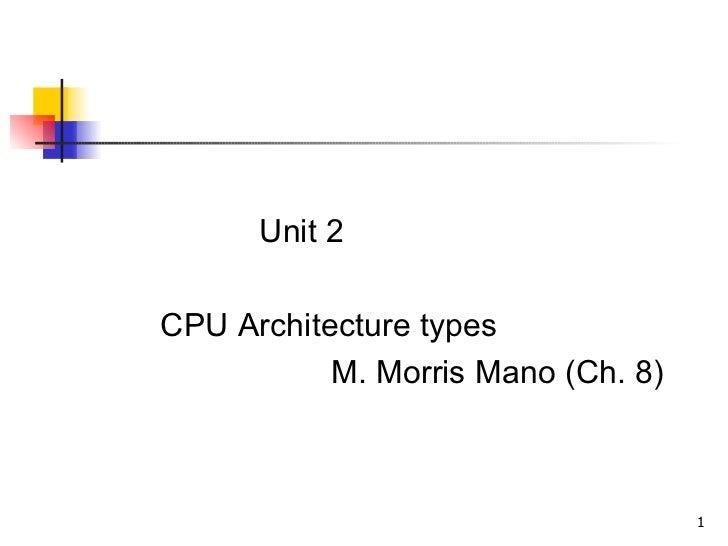 <ul><li>Unit 2 </li></ul><ul><li>CPU Architecture types  </li></ul><ul><li>M. Morris Mano (Ch. 8) </li></ul>