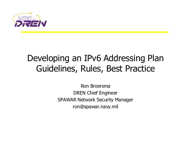 Developing an IPv6 Addressing Plan Guidelines, Rules, Best Practice Ron Broersma DREN Chief Engineer SPAWAR Network Securi...