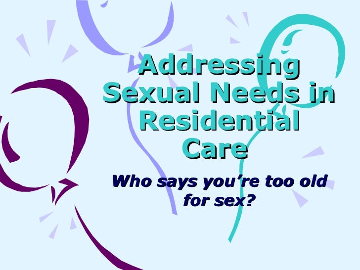 Addressing Sexual Needs in Residential Care   Who says you're too old for sex?