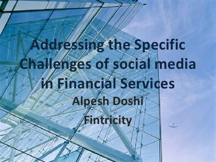 Addressing the Specific Challenges of social media in Financial Services<br />Alpesh Doshi <br />Fintricity<br />