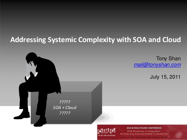 Addressing Systemic Complexity with SOA and Cloud?????SOA + Cloud?????Tony Shanmail@tonyshan.comJuly 15, 2011