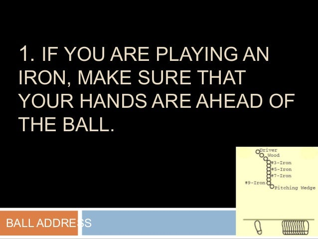 1. IF YOU ARE PLAYING AN IRON, MAKE SURE THAT YOUR HANDS ARE AHEAD OF THE BALL. BALL ADDRESS