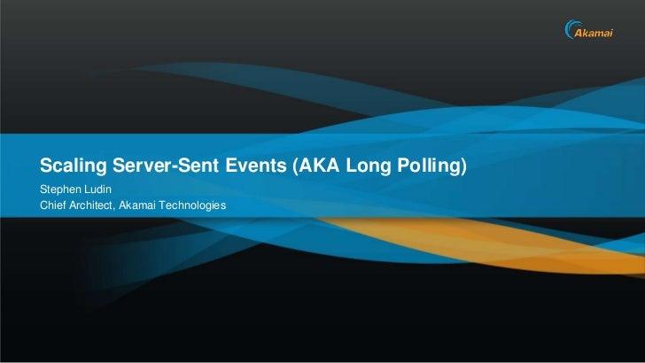 Scaling Server-Sent Events (AKA Long Polling)Stephen LudinChief Architect, Akamai Technologies