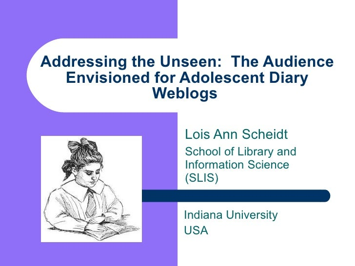 Addressing the Unseen:  The Audience Envisioned for Adolescent Diary Weblogs  Lois Ann Scheidt School of Library and Infor...