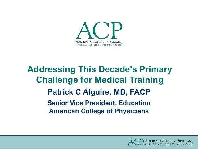 Addressing This Decades Primary Challenge for Medical Training    Patrick C Alguire, MD, FACP    Senior Vice President, Ed...