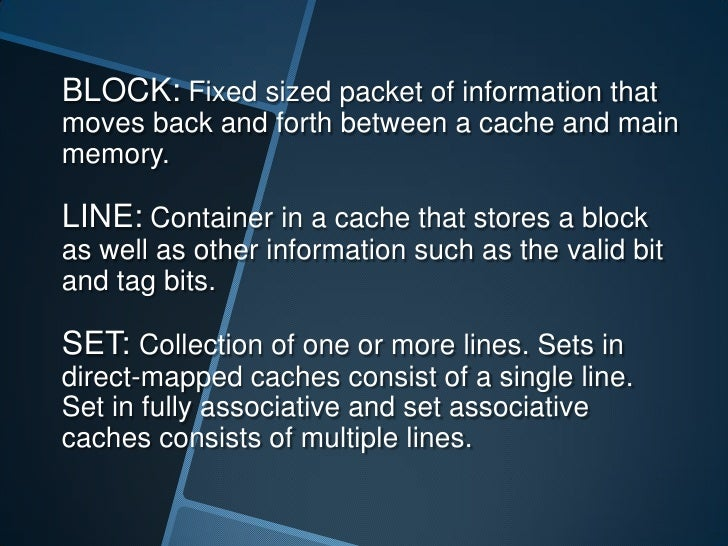 BLOCK: Fixed sized packet of information thatmoves back and forth between a cache and mainmemory.LINE: Container in a cach...