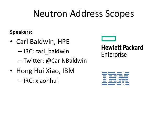 Neutron Address Scopes Speakers: • Carl Baldwin, HPE – IRC: carl_baldwin – Twitter: @CarlNBaldwin • Hong Hui Xiao, IBM – I...