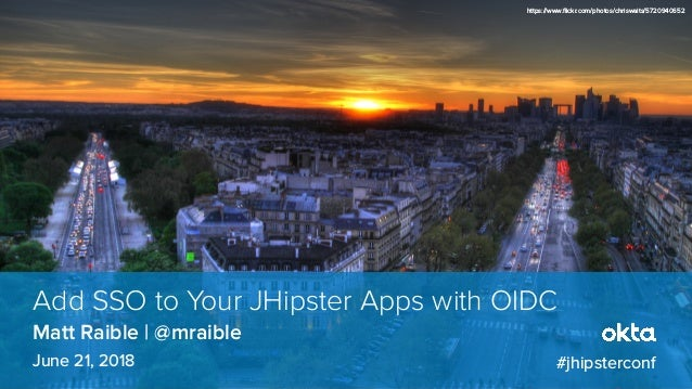 Matt Raible | @mraible Add SSO to Your JHipster Apps with OIDC June 21, 2018 #jhipsterconf https://www.flickr.com/photos/c...