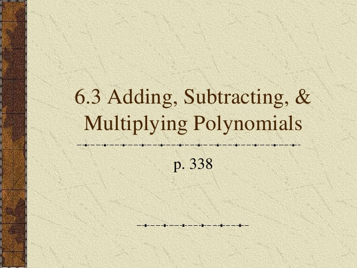 6.3 Adding, Subtracting, &  Multiplying Polynomials           p. 338
