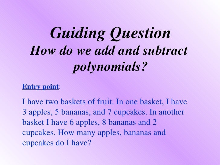 Guiding Question How do we add and subtract  polynomials? Entry point :  I have two baskets of fruit. In one basket, I hav...