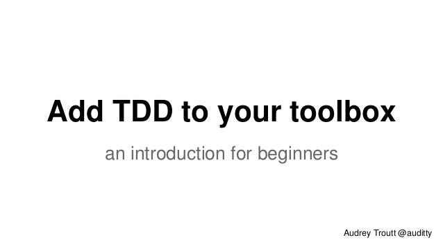 Add TDD to your toolbox  an introduction for beginners  Audrey Troutt @auditty