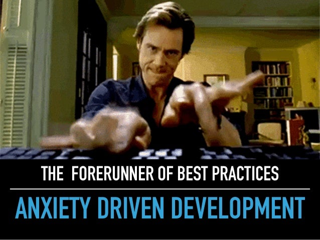 ANXIETY DRIVEN DEVELOPMENT THE FORERUNNER OF BEST PRACTICES