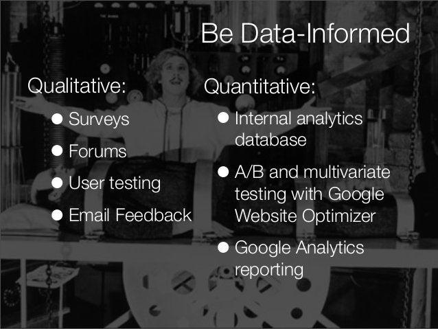 Be Data-InformedBe Data-Informed Qualitative: •Surveys •Forums •User testing •Email Feedback •Internal analytics database ...