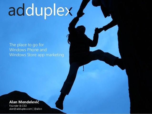 The place to go for Windows Phone and Windows Store app marketing  Alan Mendelevič  Founder & CEO alan@adduplex.com | @ail...
