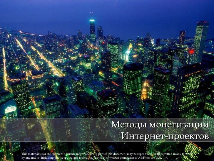 Методы монетизации Интернет-проектов This material is for the recipient's private information. No part of   this document ...