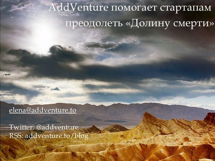 AddVenture  помогает стартапам  преодолеть «Долину смерти» [email_address] Twitter: @addventure RSS: addventure.to/blog