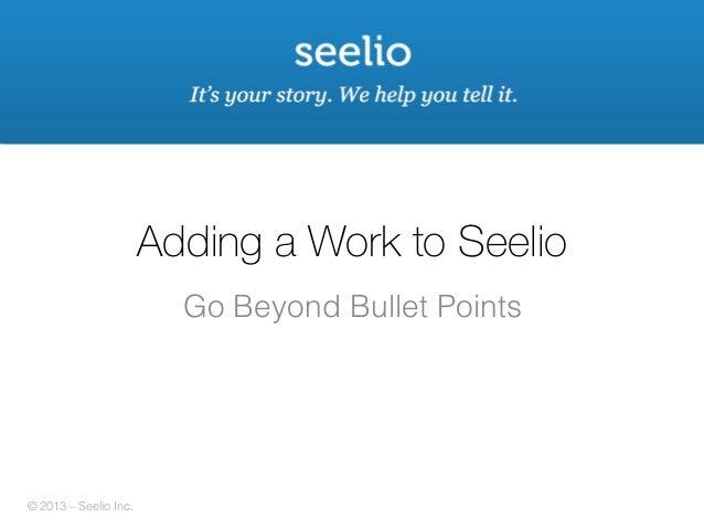 Adding a Work to Seelio Go Beyond Bullet Points!  © 2013 © 2013 – Seelio Inc. ! - Seelio Inc.!