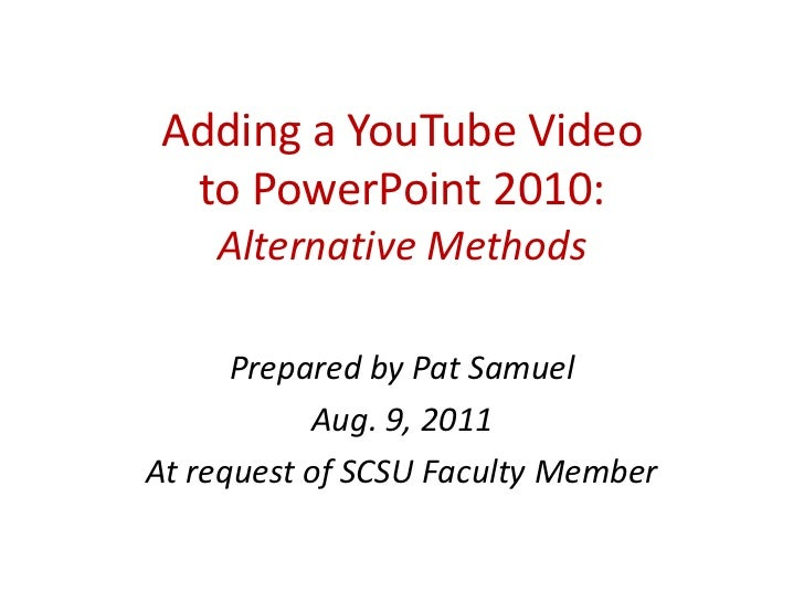 Adding a YouTube Videoto PowerPoint 2010:Alternative Methods<br />Prepared by Pat Samuel<br />Aug. 9, 2011<br />At request...