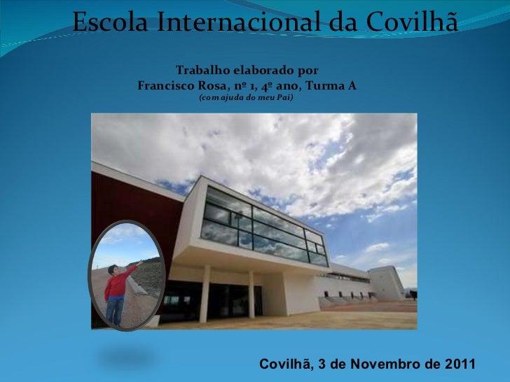 Escola Internacional da Covilhã Trabalho elaborado por Francisco Rosa, nº 1, 4º ano, Turma A (com ajuda do meu Pai)   Covi...