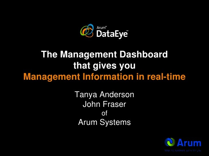 The Management Dashboard that gives you Management Information in real-time<br />Tanya AndersonJohn FraserofArum Systems<b...